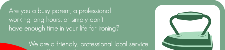 Are                 you a busy parent, a professional working long hours, or                 simply don't have enough time in your life for ironing?                 We are a friendly, professional, local service offering                 to do your ironing on a regular weekly, fortnightly, or                 one-off basis.